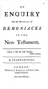 An Enquiry Into the Meaning of Demoniacks in the New Testament. By T.P.A.P.O.A.B.I.T.C.O.S.