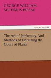 The Art of Perfumery And Methods of Obtaining the Odors of Plants