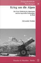 Krieg um die Alpen: Der Erste Weltkrieg im Alpenraum und der bayerische Grenzschutz in Tirol
