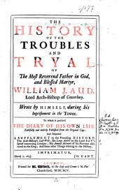 The History of the Troubles and Tryal of the Most Reverend Father in God and Blessed Martyr William Laud, Lord Archbishop of Canterbury: Volume 1