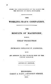 The Results of Machinery: Namely, Cheap Production and Increased Employment Exhibited : Being an Address to the Working-men of the United Kingdom