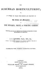 The Suburban Horticulturist: Or, An Attempt to Teach the Science and Practice of the Culture and Management of the Kitchen, Fruit, & Forcing Garden to Those who Have Had No Previous Knowledge Or Practice in These Departments of Gardening