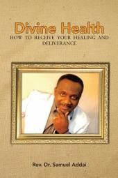 Divine Health: HOW TO RECEIVE YOUR HEALING AND DELIVERANCE