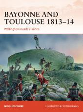 Bayonne and Toulouse 1813–14: Wellington invades France