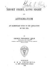 Short Sight, Long Sight and Astigmatism: An Elementary Guide to the Refraction of the Eye