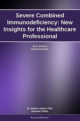 Severe Combined Immunodeficiency: New Insights for the Healthcare Professional: 2011 Edition