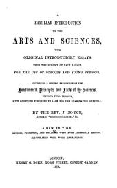 A Familiar Introduction to the Arts Sciences: With Original Introductory Essays Upon the Subject of Each Lesson. For the Use of Schools and Young Persons. Containing a General Explication of the Fundamental Principles and Facts of the Sciences, Divided Into Lessons, with Questions Subjoined to Each, for the Examination of Pupils