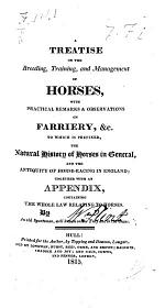 A Treatise on the breeding, training, and management of Horses, with practical remarks ... on Farriery ... To which is prefixed the natural History of Horses in general and the antiquity of Horse-Racing in England; together with an appendix containing the whole Law relating to Horses. [By W. F., i.e. W. Flint.]