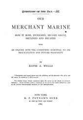 Our Merchant Marine: How it Rose, Increased, Became Great, Declined and Decayed, with an Inquiry Into the Conditions Essential to Its Resuscitation and Future Prosperity