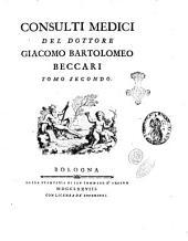 Consulti medici del dottore Giacomo Bartolomeo Beccari tomo primo [-terzo]: Volume 2