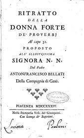 Ritratto della donna forte de' proverbi al capo 31. proposto all'illustrissima signora N. N. dal padre Antonfrancesco Bellati ..