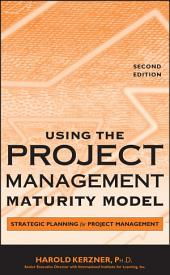 Using the Project Management Maturity Model: Strategic Planning for Project Management, Edition 2