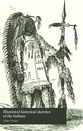 Illustrated Historical Sketches of the Indians: Exhibiting Their Manners and Customs on the Battle Field and in the Wigwam with Numerous Anecdotes and Speeches from the Best Authorities
