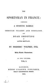 The Sportsman in France: Comprising a Sporting Ramble Through Picardy and Normandy, and Boar Shooting in Lower Brittany, Volume 1
