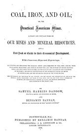 Coal, Iron, and Oil, Or, The Practical American Miner: A Plain and Popular Work on Our Mines and Mineral Resources, and a Text-book Or Guide to Their Economical Development