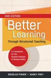 Better Learning Through Structured Teaching: A Framework for the Gradual Release of Responsibility, 2nd Edition