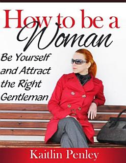 How to Be a Woman  Be Yourself and Attract the Right Gentleman Book