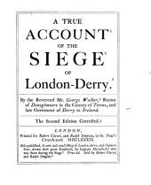 The Siege of Londonderry, in 1689: As Set Forth in the Literary Remains of Colonel the Rev. George Walker, D.D., which are Now First Collected ... with Notes, Original, and Selected from the Best Authorities on the Subject, and Numerous Illustrations