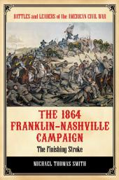 The 1864 Franklin-Nashville Campaign: The Finishing Stroke: The Finishing Stroke