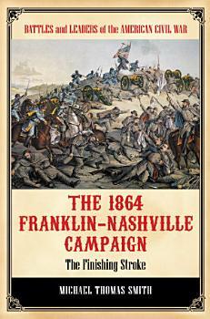 The 1864 Franklin Nashville Campaign  The Finishing Stroke PDF
