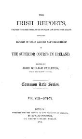 The Irish Reports: Published Under the Control of the Council of Law Reporting in Ireland, Containing Reports of Cases Argued and Determined in the Superior Courts in Ireland ... Common Law Series, Volume 8