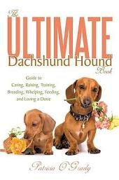 The Ultimate Dachshund Hound Book: Guide to Caring, Raising, Training, Breeding, Whelping, Feeding, and Loving a Doxie