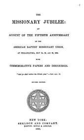 The Missionary Jubilee: An Account of the Fiftieth Anniversary of the American Baptist Missionary Union, at Philadelphia, May 24, 25, and 26, 1864, with Commemorative Papers and Discourses