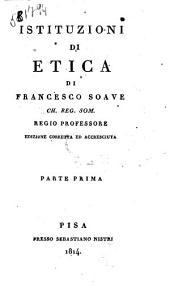 Istituzioni di logica metafisica ed etica di Francesco Soave Volume 1. -5: Istituzioni di etica di Francesco Soave Ch. Reg. Som. regio ... Parte prima, Volume 4