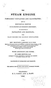 The Steam Engine Familiarly Explained and Illustrated: With an Historical Sketch of Its Invention and Progressive Improvement : Its Applications to Navigation and Railways : with Plain Maxims for Railway Speculators