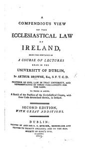 A Compendious View of the Ecclesiastical Law of Ireland ... To which is added, a sketch of the practice of the ecclesiastical courts ... in Ireland ... Second edition, with great additions