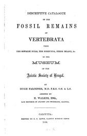 Descriptive catalogue of the fossil remains of vertebrata from the Sewalik hills, the Nerbudda, Perim Island, & C. in the museum of the Asiatic Society of Bengal: By Hugh Falconer, assisted by H. Walker