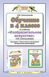 Обучение в 4 классе по учебнику «Изобразительное искусство» Н. М. Сокольниковой. Программа, тематическое планирование, методические рекомендации