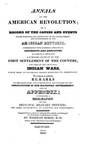 Annals of the American Revolution: Or, A Record of the Causes and Events which Produced, and Terminated in the Establishment and Independence of the American Republic ... ; to which is Prefixed a Summary Account of the First Settlement of the Country, and Some of the Principal Indian Wars ... ; to which is Added ... an Appendix, Containing a Biography of the Principal Military Officers, who Were Instrumental in Achieving Our Independence ...