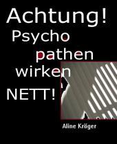 ACHTUNG! Psychopathen wirken nett!: Psychopathen unter uns: wie du dich vor psychopathischen Narzissten und Sadisten hütest!