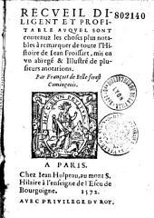 Recueil diligent et profitable auquel sont contenuz les choses plus notables à remarquer de toute l'histoire de Jean Froissart, mis en un abrégé et illustré de plusieurs anotations, par François de Belleforest,...