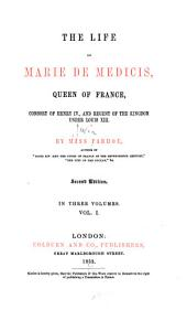 The Life of Marie de Medicis, Queen of France, Consort of Henry IV, and Regent of the Kingdom Under Louis XIII: Volume 1