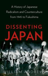 Dissenting Japan: A History of Japanese Radicalism and Counterculture from 1945 to Fukushima