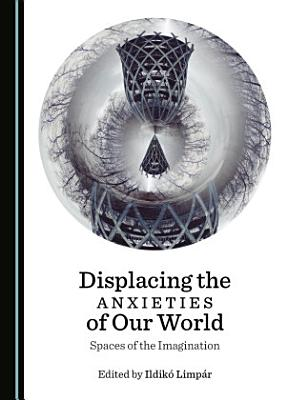 Displacing the Anxieties of Our World PDF
