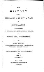 The History of the Rebellion and Civil Wars in England: To which is Added An Historical View of the Affairs of Ireland, Volume 1