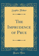 The Imprudence of Prue  Classic Reprint