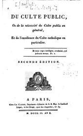 Du Culte public: ou, De la nécessité du culte public en général, et de l'excellence du culte catholique en particulier