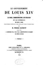Le gouvernement de Louis XIV: ou, La cour, l'administration, les finances et le commerce de 1683 à 1689; études historiques accompagnées de pièces justificatives, lettres et documents inédits