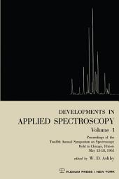 Developments in Applied Spectroscopy Volume 1: Proceedings of the Twelfth Annual Symposium on Spectroscopy Held in Chicago, Illinois May 15–18, 1961