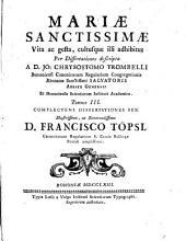 Mariae Sanctissimae Vita, ac gesta, cultusque illi adhibitus: Per Dissertationes descripta. Complectens Dissertationes Sex. 3