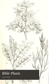 Bible Plants: Their History, with a Review of the Opinions of Various Writers Regarding Their Identification