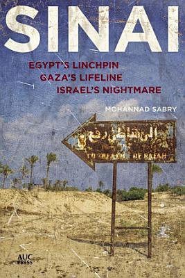 Sinai  Egypt s Linchpin  Gaza s Lifeline  Israel s Nightmare
