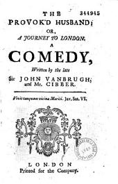 The Provok'd Husband, Or a Journey to London, a Comedy: Le Mari Poussé À Bout, Ou Le Voyage de Londres