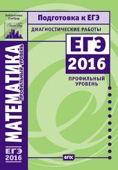 Математика. Подготовка к ЕГЭ в 2016 году. Диагностические работы. Профильный уровень