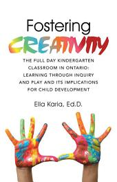 Fostering Creativity: The Full Day Kindergarten Classroom in Ontario: Learning Through Inquiry and Play and Its Implications for Child Development