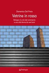 Vetrine in rosso: Bologna: la crisi del commercio e una città ferma da vent'anni